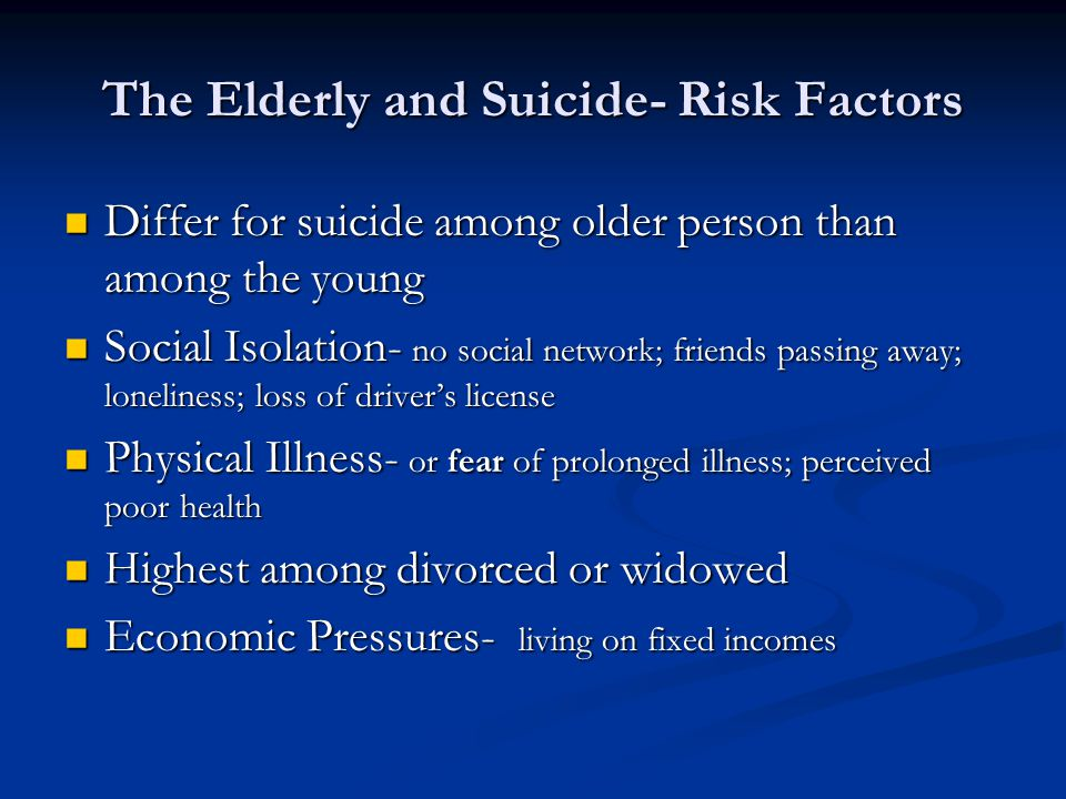 The Elderly and Suicide- Risk Factors Differ for suicide among older person than among the young Differ for suicide among older person than among the young Social Isolation- no social network; friends passing away; loneliness; loss of driver's license Social Isolation- no social network; friends passing away; loneliness; loss of driver's license Physical Illness- or fear of prolonged illness; perceived poor health Physical Illness- or fear of prolonged illness; perceived poor health Highest among divorced or widowed Highest among divorced or widowed Economic Pressures- living on fixed incomes Economic Pressures- living on fixed incomes