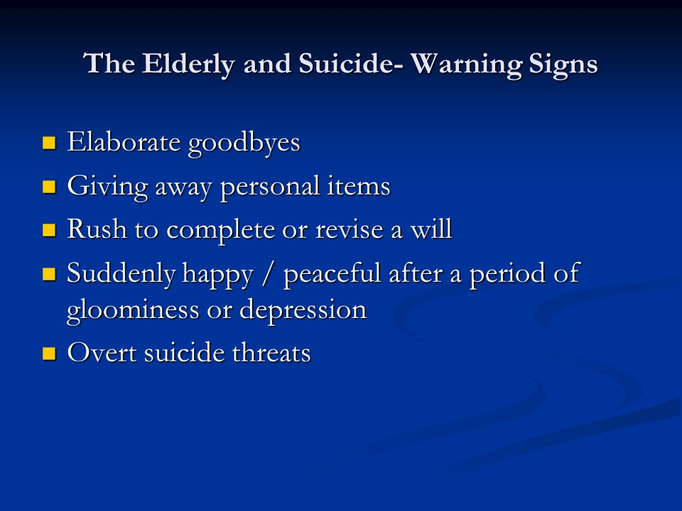 The Elderly and Suicide- Warning Signs Elaborate goodbyes Elaborate goodbyes Giving away personal items Giving away personal items Rush to complete or revise a will Rush to complete or revise a will Suddenly happy / peaceful after a period of gloominess or depression Suddenly happy / peaceful after a period of gloominess or depression Overt suicide threats Overt suicide threats