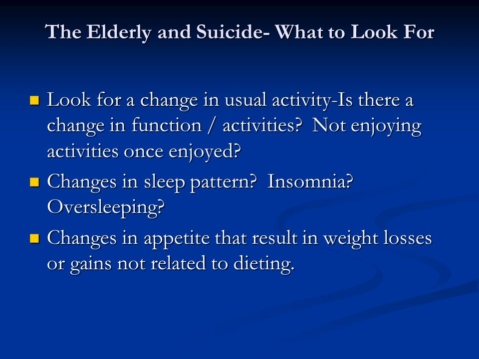 The Elderly and Suicide- What to Look For Look for a change in usual activity-Is there a change in function / activities.