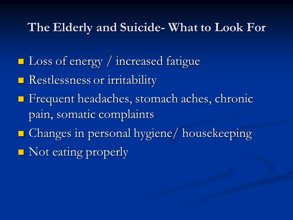 The Elderly and Suicide- What to Look For Loss of energy / increased fatigue Loss of energy / increased fatigue Restlessness or irritability Restlessness or irritability Frequent headaches, stomach aches, chronic pain, somatic complaints Frequent headaches, stomach aches, chronic pain, somatic complaints Changes in personal hygiene/ housekeeping Changes in personal hygiene/ housekeeping Not eating properly Not eating properly