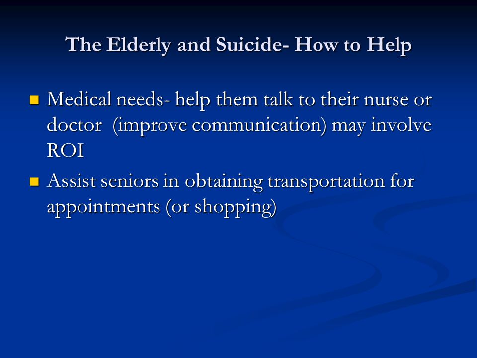 The Elderly and Suicide- How to Help Medical needs- help them talk to their nurse or doctor (improve communication) may involve ROI Medical needs- help them talk to their nurse or doctor (improve communication) may involve ROI Assist seniors in obtaining transportation for appointments (or shopping) Assist seniors in obtaining transportation for appointments (or shopping)