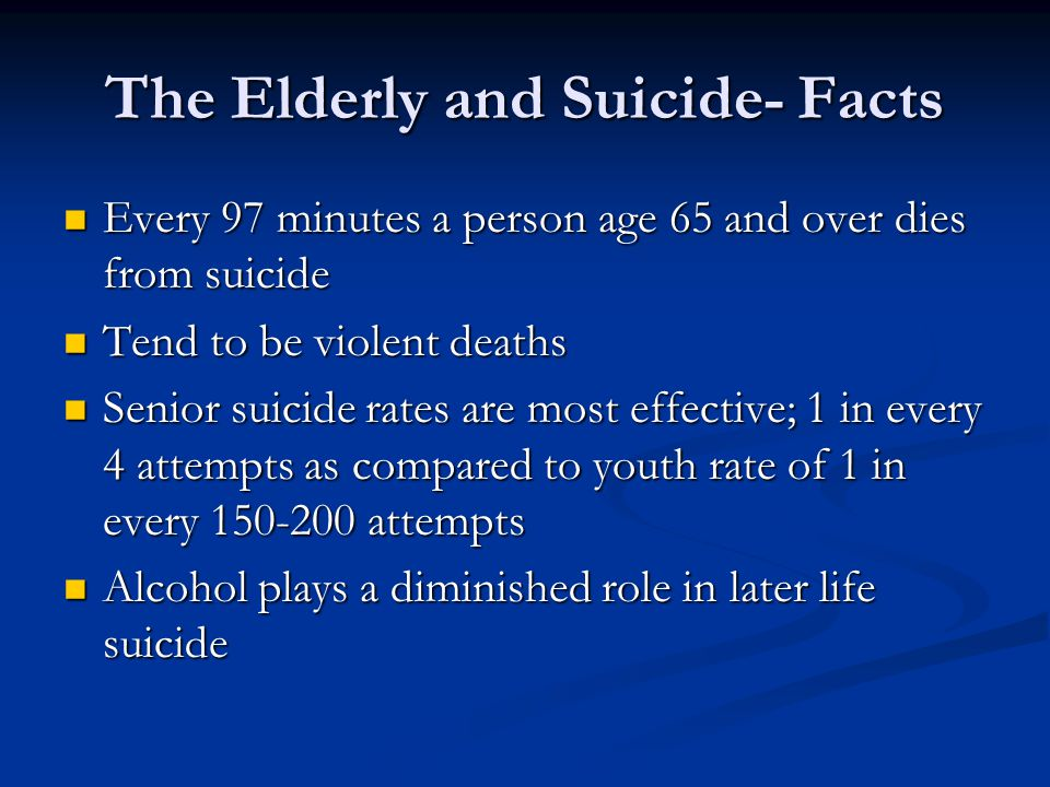 The Elderly and Suicide- Facts Every 97 minutes a person age 65 and over dies from suicide Every 97 minutes a person age 65 and over dies from suicide Tend to be violent deaths Tend to be violent deaths Senior suicide rates are most effective; 1 in every 4 attempts as compared to youth rate of 1 in every 150-200 attempts Senior suicide rates are most effective; 1 in every 4 attempts as compared to youth rate of 1 in every 150-200 attempts Alcohol plays a diminished role in later life suicide Alcohol plays a diminished role in later life suicide