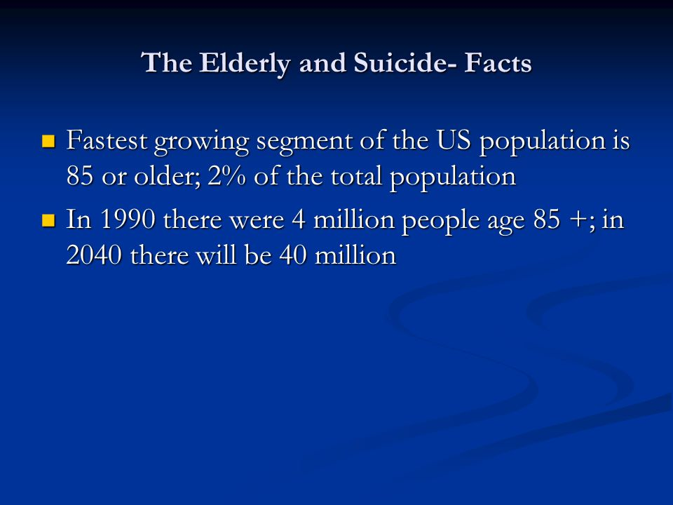 The Elderly and Suicide- Facts Fastest growing segment of the US population is 85 or older; 2% of the total population Fastest growing segment of the US population is 85 or older; 2% of the total population In 1990 there were 4 million people age 85 +; in 2040 there will be 40 million In 1990 there were 4 million people age 85 +; in 2040 there will be 40 million