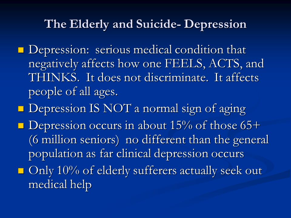 The Elderly and Suicide- Depression Depression: serious medical condition that negatively affects how one FEELS, ACTS, and THINKS.