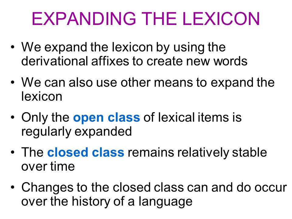 EXPANDING THE LEXICON We expand the lexicon by using the derivational affixes to create new words We can also use other means to expand the lexicon On