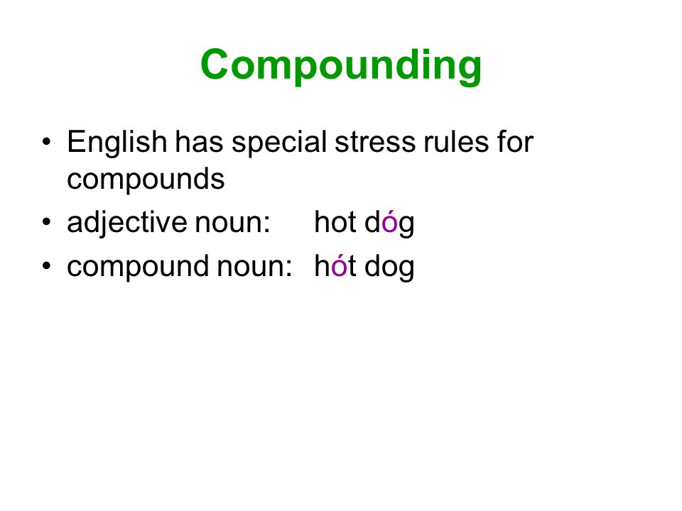 Compounding English has special stress rules for compounds adjective noun: hot dóg compound noun: hót dog