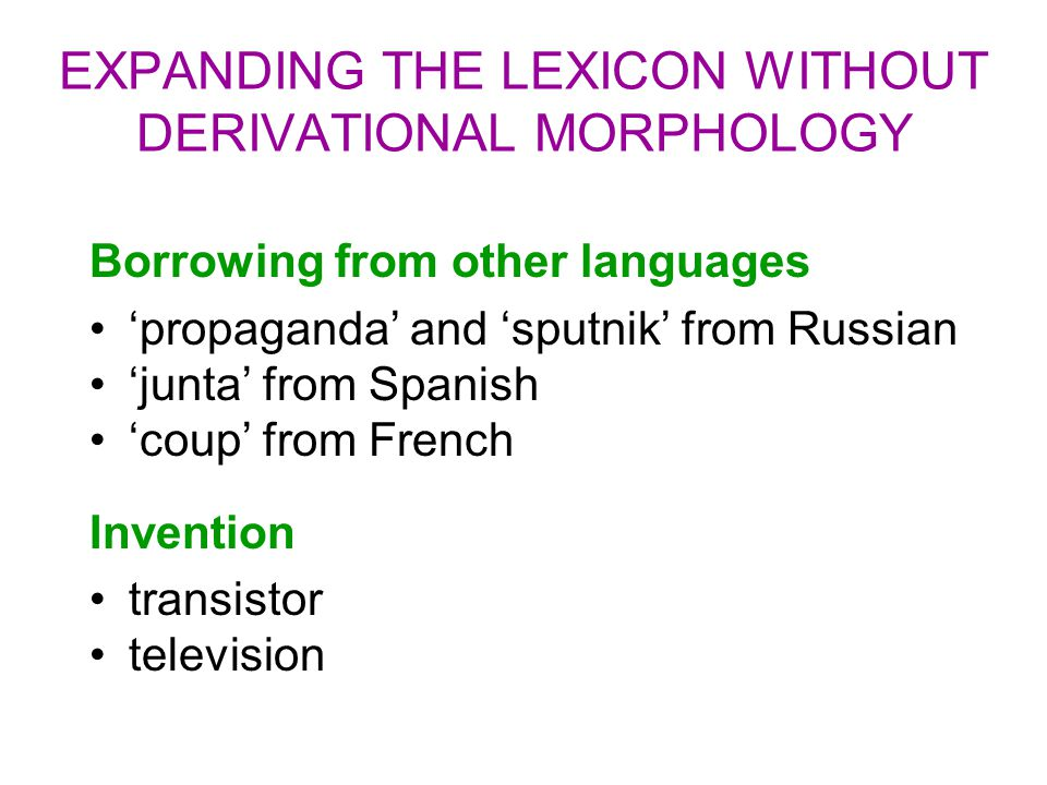 EXPANDING THE LEXICON WITHOUT DERIVATIONAL MORPHOLOGY Borrowing from other languages 'propaganda' and 'sputnik' from Russian 'junta' from Spanish 'cou