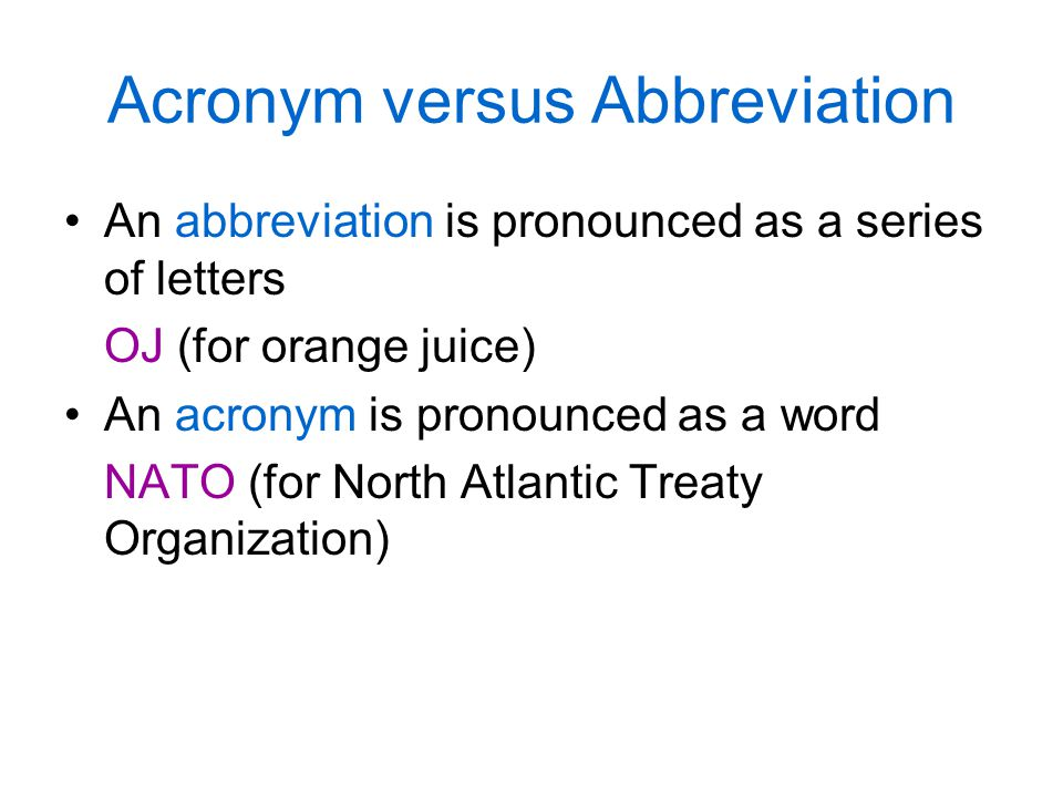 Acronym versus Abbreviation An abbreviation is pronounced as a series of letters OJ (for orange juice) An acronym is pronounced as a word NATO (for No