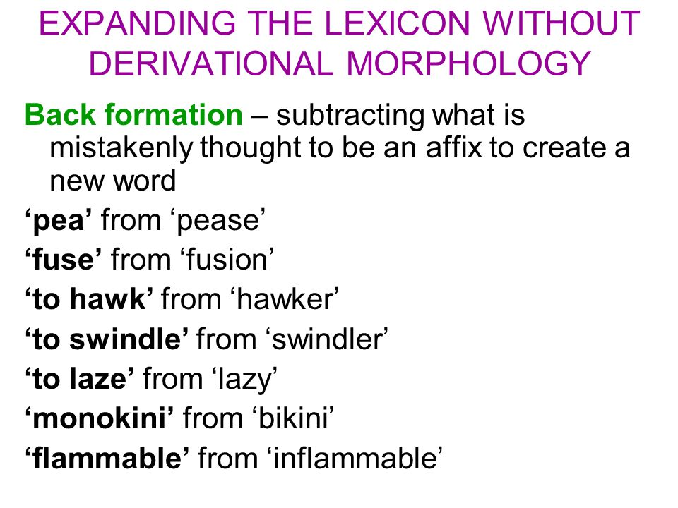 EXPANDING THE LEXICON WITHOUT DERIVATIONAL MORPHOLOGY Back formation – subtracting what is mistakenly thought to be an affix to create a new word 'pea