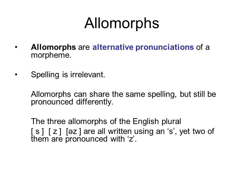 Allomorphs Allomorphs are alternative pronunciations of a morpheme. Spelling is irrelevant. Allomorphs can share the same spelling, but still be prono