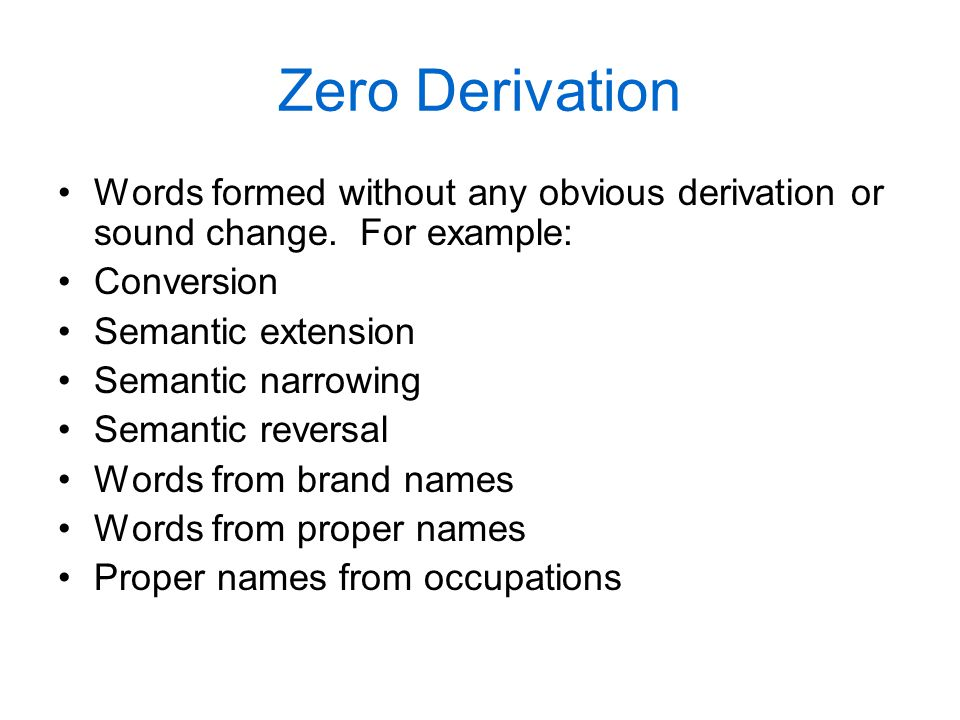 Zero Derivation Words formed without any obvious derivation or sound change. For example: Conversion Semantic extension Semantic narrowing Semantic re