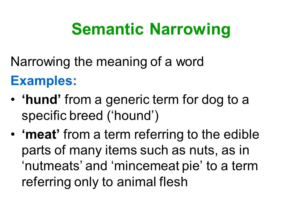 Semantic Narrowing Narrowing the meaning of a word Examples: 'hund' from a generic term for dog to a specific breed ('hound') 'meat' from a term referring to the edible parts of many items such as nuts, as in 'nutmeats' and 'mincemeat pie' to a term referring only to animal flesh