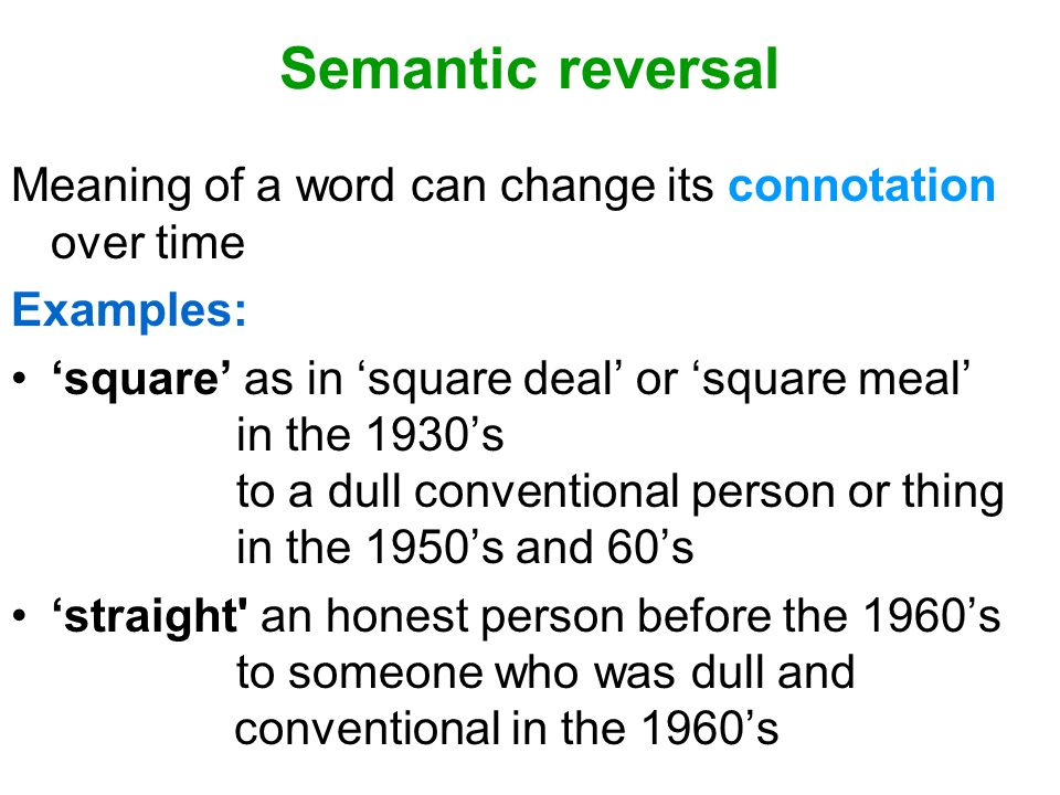Semantic reversal Meaning of a word can change its connotation over time Examples: 'square' as in 'square deal' or 'square meal' in the 1930's to a du