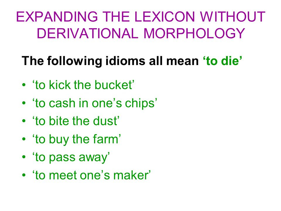 EXPANDING THE LEXICON WITHOUT DERIVATIONAL MORPHOLOGY The following idioms all mean 'to die' 'to kick the bucket' 'to cash in one's chips' 'to bite the dust' 'to buy the farm' 'to pass away' 'to meet one's maker'