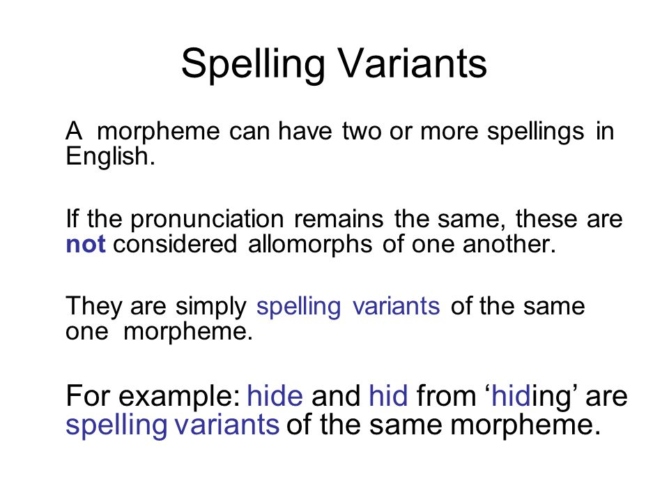 Spelling Variants A morpheme can have two or more spellings in English.
