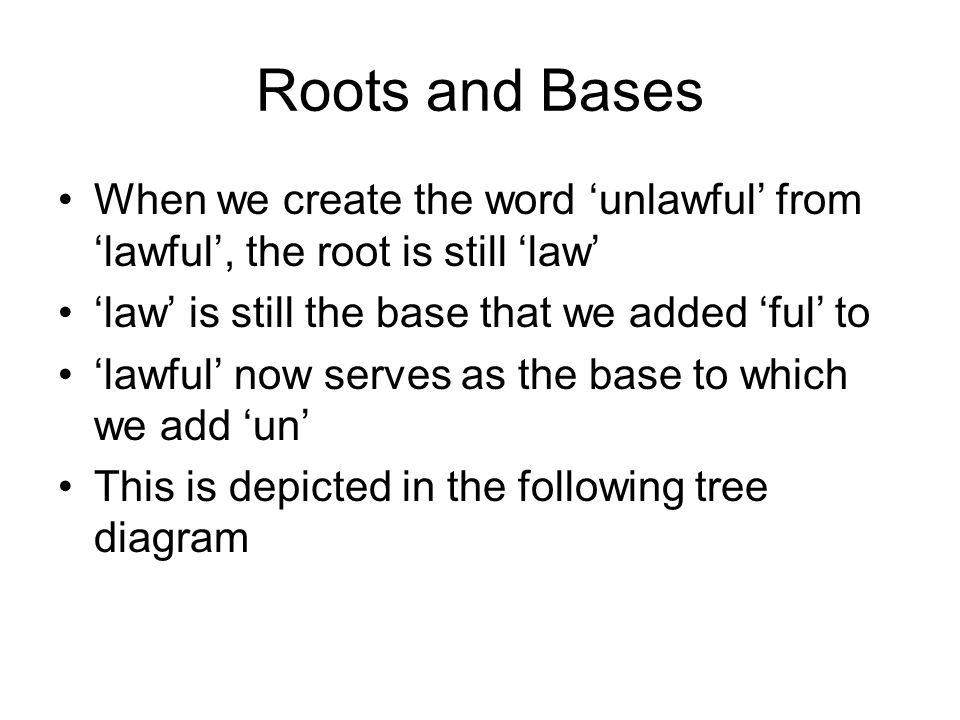 Roots and Bases When we create the word 'unlawful' from 'lawful', the root is still 'law' 'law' is still the base that we added 'ful' to 'lawful' now