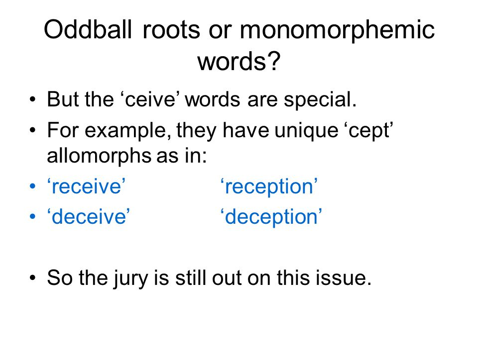 Oddball roots or monomorphemic words? But the 'ceive' words are special. For example, they have unique 'cept' allomorphs as in: 'receive' 'reception'