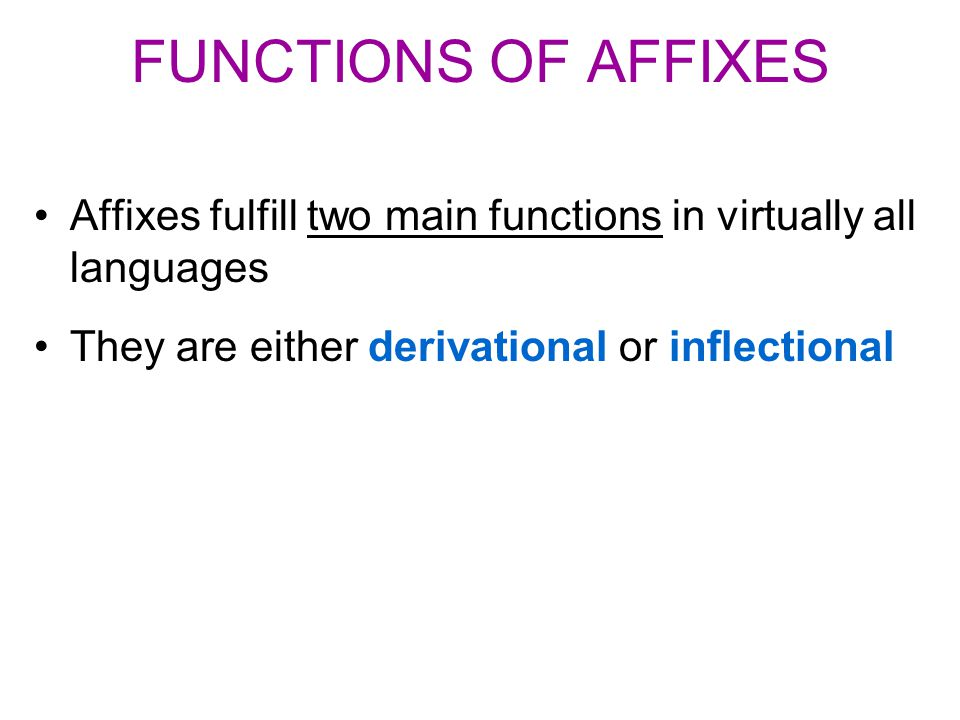 FUNCTIONS OF AFFIXES Affixes fulfill two main functions in virtually all languages They are either derivational or inflectional