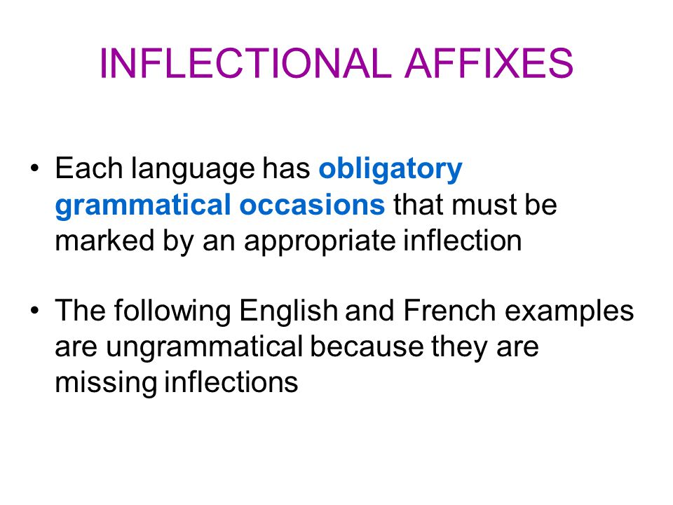 INFLECTIONAL AFFIXES Each language has obligatory grammatical occasions that must be marked by an appropriate inflection The following English and French examples are ungrammatical because they are missing inflections