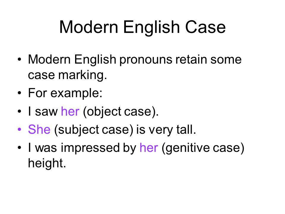 Modern English Case Modern English pronouns retain some case marking. For example: I saw her (object case). She (subject case) is very tall. I was imp