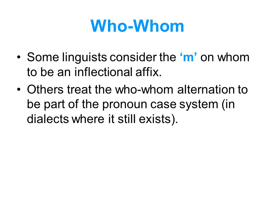 Who-Whom Some linguists consider the 'm' on whom to be an inflectional affix. Others treat the who-whom alternation to be part of the pronoun case sys