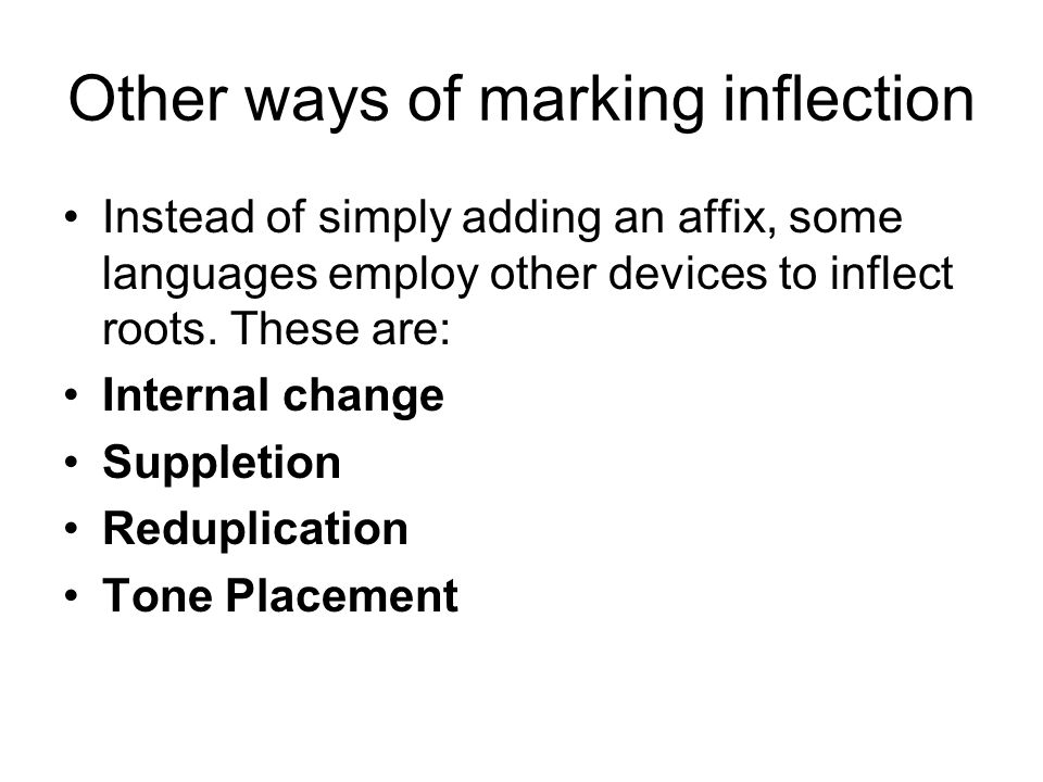 Other ways of marking inflection Instead of simply adding an affix, some languages employ other devices to inflect roots. These are: Internal change S
