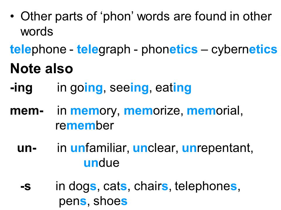 Other parts of 'phon' words are found in other words telephone - telegraph - phonetics – cybernetics Note also -ing in going, seeing, eating mem- in m