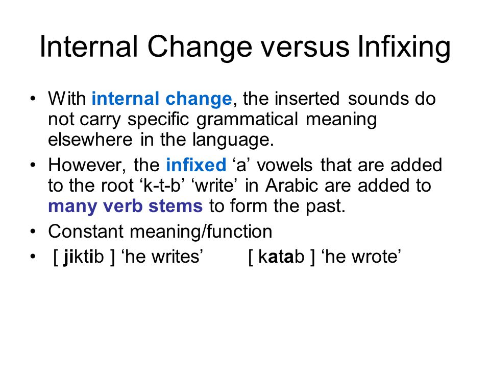 Internal Change versus Infixing With internal change, the inserted sounds do not carry specific grammatical meaning elsewhere in the language. However