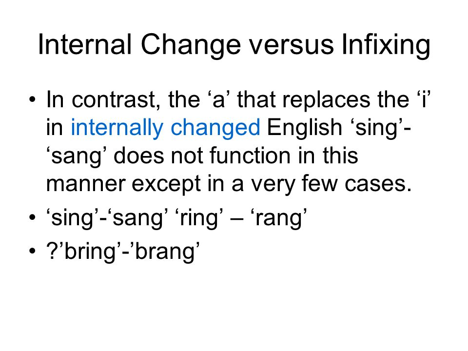 Internal Change versus Infixing In contrast, the 'a' that replaces the 'i' in internally changed English 'sing'- 'sang' does not function in this mann