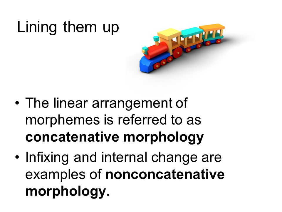 Lining them up The linear arrangement of morphemes is referred to as concatenative morphology Infixing and internal change are examples of nonconcatenative morphology.