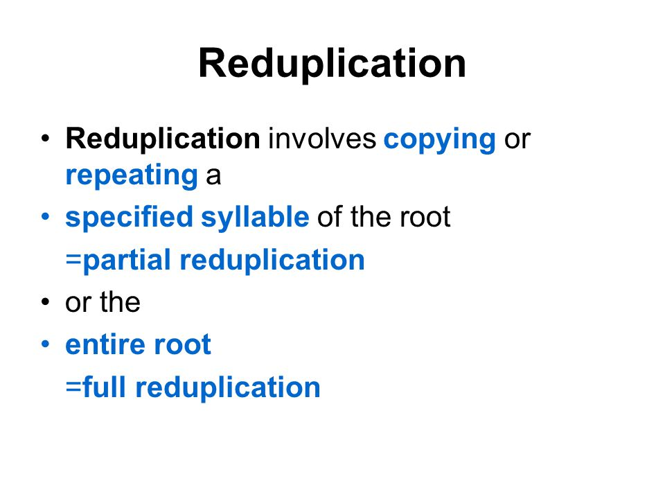Reduplication Reduplication involves copying or repeating a specified syllable of the root =partial reduplication or the entire root =full reduplication