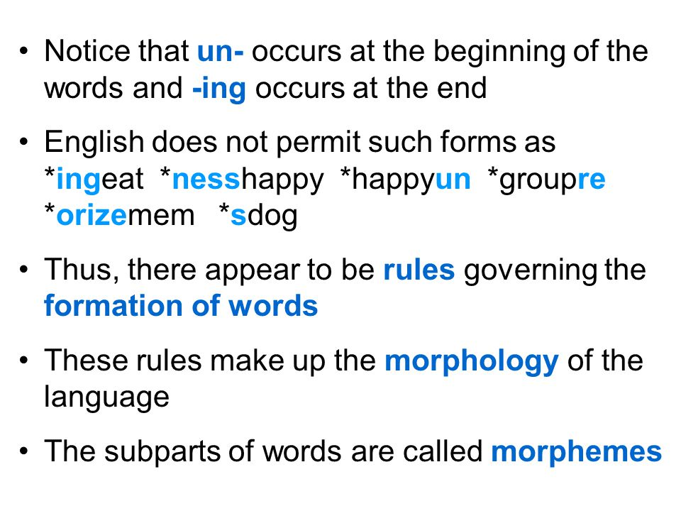 Notice that un- occurs at the beginning of the words and -ing occurs at the end English does not permit such forms as *ingeat *nesshappy *happyun *gro
