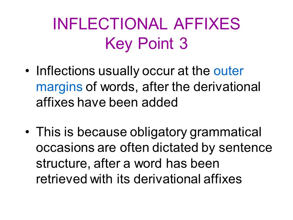 INFLECTIONAL AFFIXES Key Point 3 Inflections usually occur at the outer margins of words, after the derivational affixes have been added This is becau