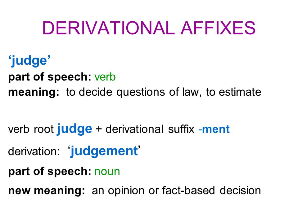 DERIVATIONAL AFFIXES 'judge' part of speech: verb meaning: to decide questions of law, to estimate verb root judge + derivational suffix -ment derivation: 'judgement' part of speech: noun new meaning: an opinion or fact-based decision
