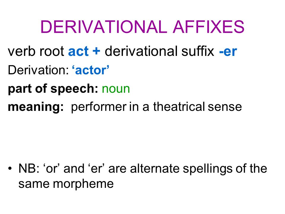 DERIVATIONAL AFFIXES verb root act + derivational suffix -er Derivation: 'actor' part of speech: noun meaning: performer in a theatrical sense NB: 'or' and 'er' are alternate spellings of the same morpheme