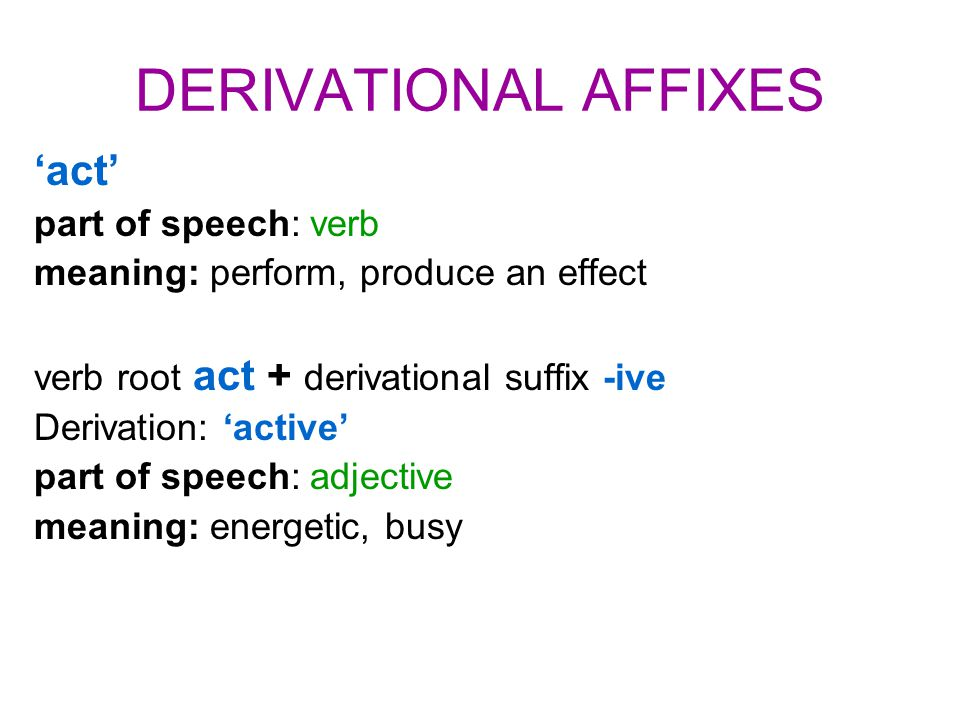 DERIVATIONAL AFFIXES 'act' part of speech: verb meaning: perform, produce an effect verb root act + derivational suffix -ive Derivation: 'active' part