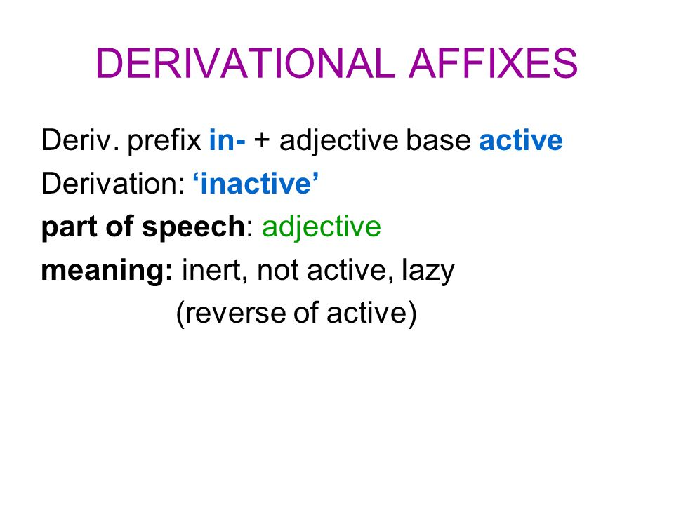 DERIVATIONAL AFFIXES Deriv. prefix in- + adjective base active Derivation: 'inactive' part of speech: adjective meaning: inert, not active, lazy (reve