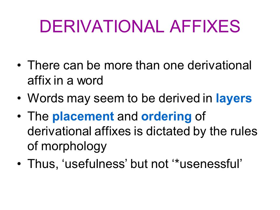 DERIVATIONAL AFFIXES There can be more than one derivational affix in a word Words may seem to be derived in layers The placement and ordering of deri
