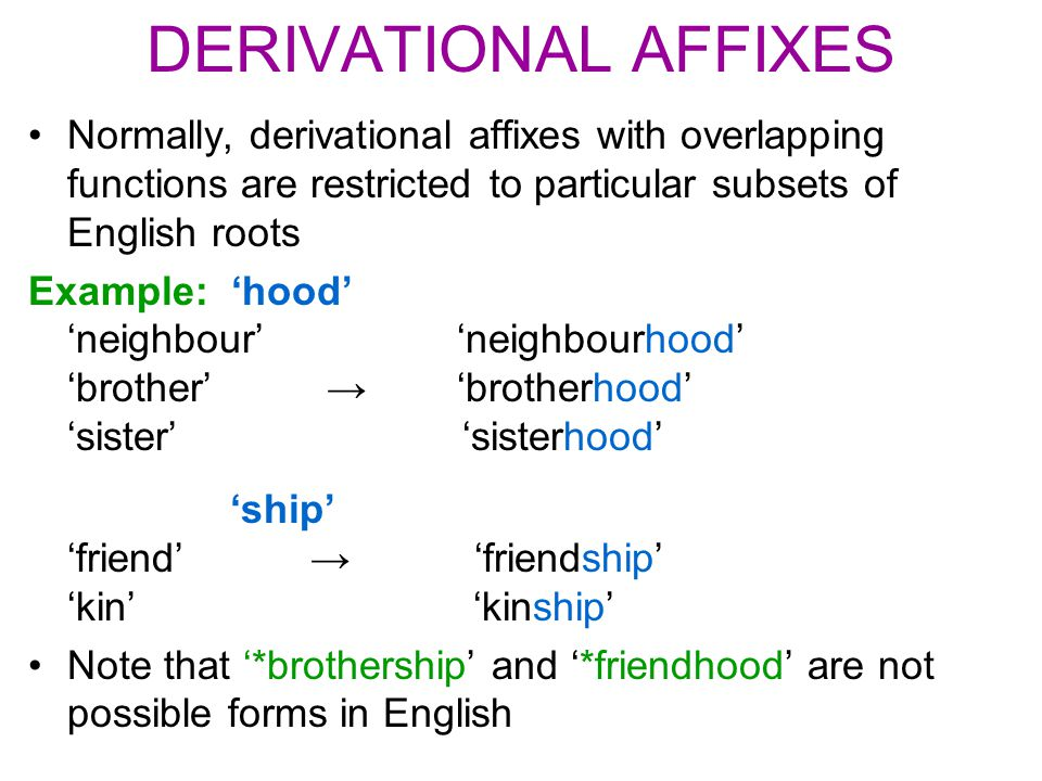 DERIVATIONAL AFFIXES Normally, derivational affixes with overlapping functions are restricted to particular subsets of English roots Example: 'hood' '