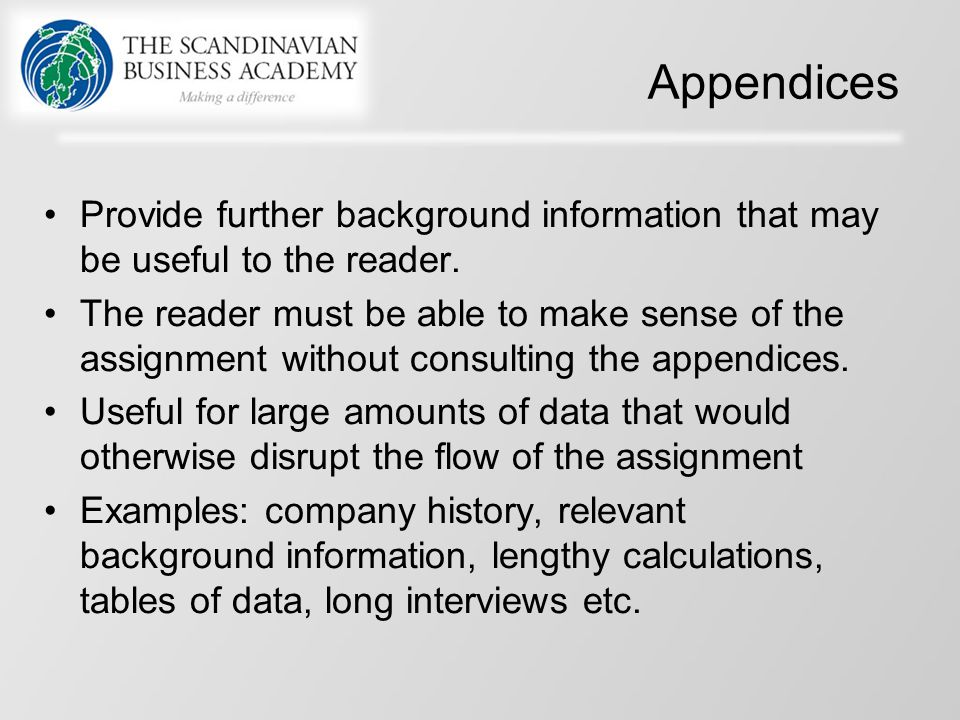 Appendices Provide further background information that may be useful to the reader. The reader must be able to make sense of the assignment without co