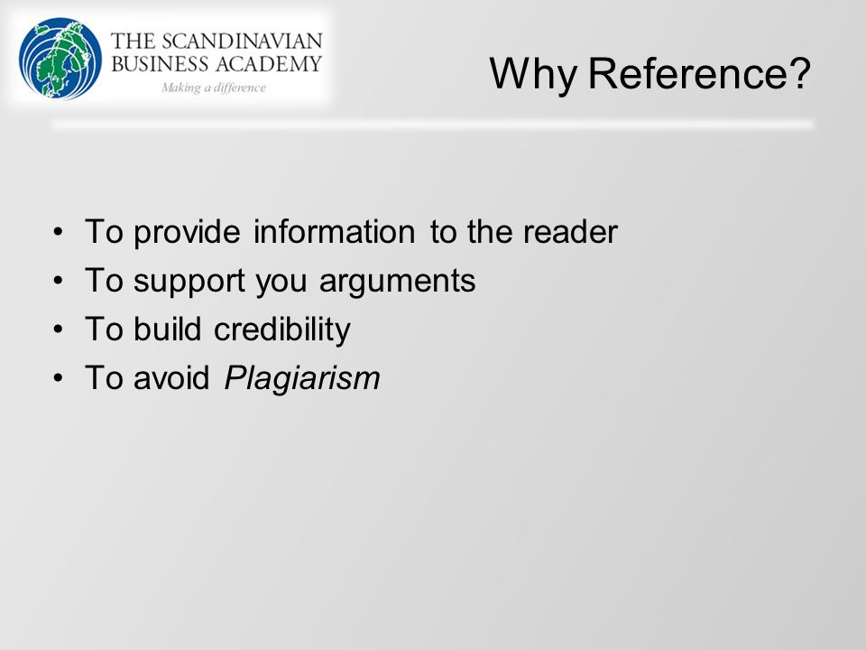Why Reference? To provide information to the reader To support you arguments To build credibility To avoid Plagiarism