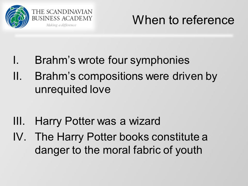 When to reference I.Brahm's wrote four symphonies II.Brahm's compositions were driven by unrequited love III.Harry Potter was a wizard IV.The Harry Potter books constitute a danger to the moral fabric of youth