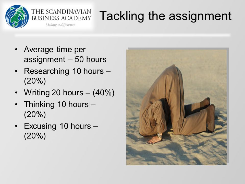 Tackling the assignment Average time per assignment – 50 hours Researching 10 hours – (20%) Writing 20 hours – (40%) Thinking 10 hours – (20%) Excusin