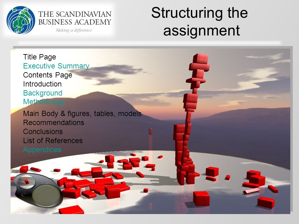 Structuring the assignment Title Page Executive Summary Contents Page Introduction Background Methodology Main Body & figures, tables, models Recommen
