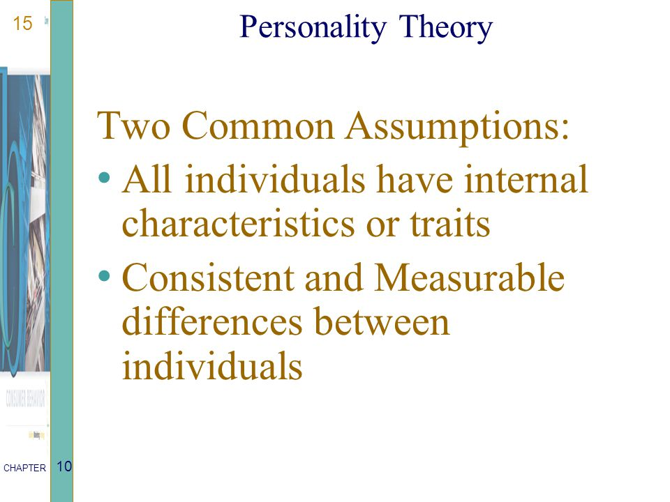 15 CHAPTER 10 Personality Theory Two Common Assumptions: All individuals have internal characteristics or traits Consistent and Measurable differences
