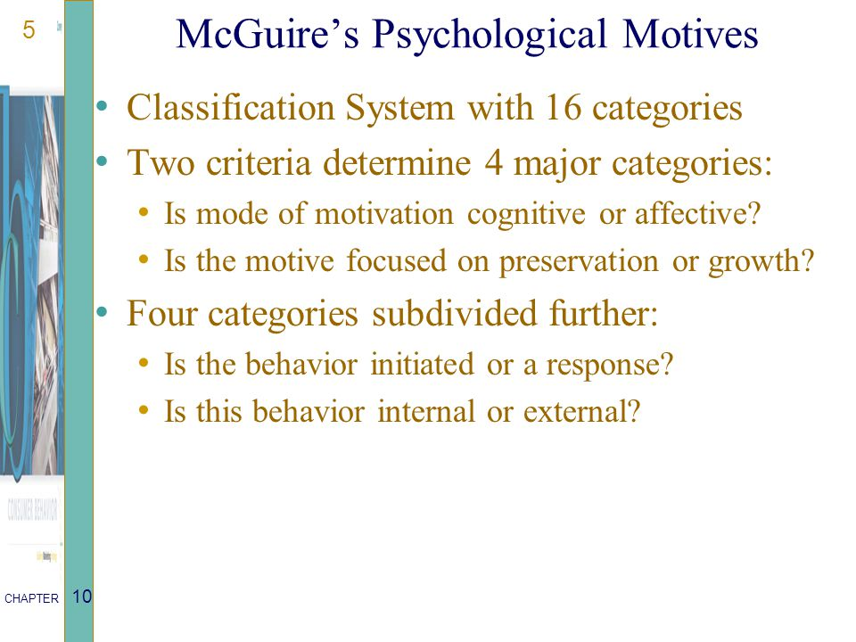 5 CHAPTER 10 McGuire's Psychological Motives Classification System with 16 categories Two criteria determine 4 major categories: Is mode of motivation