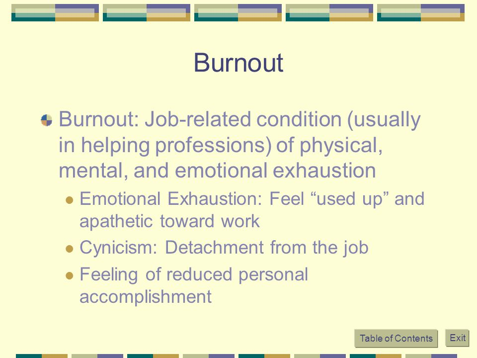Table of Contents Exit Burnout Burnout: Job-related condition (usually in helping professions) of physical, mental, and emotional exhaustion Emotional