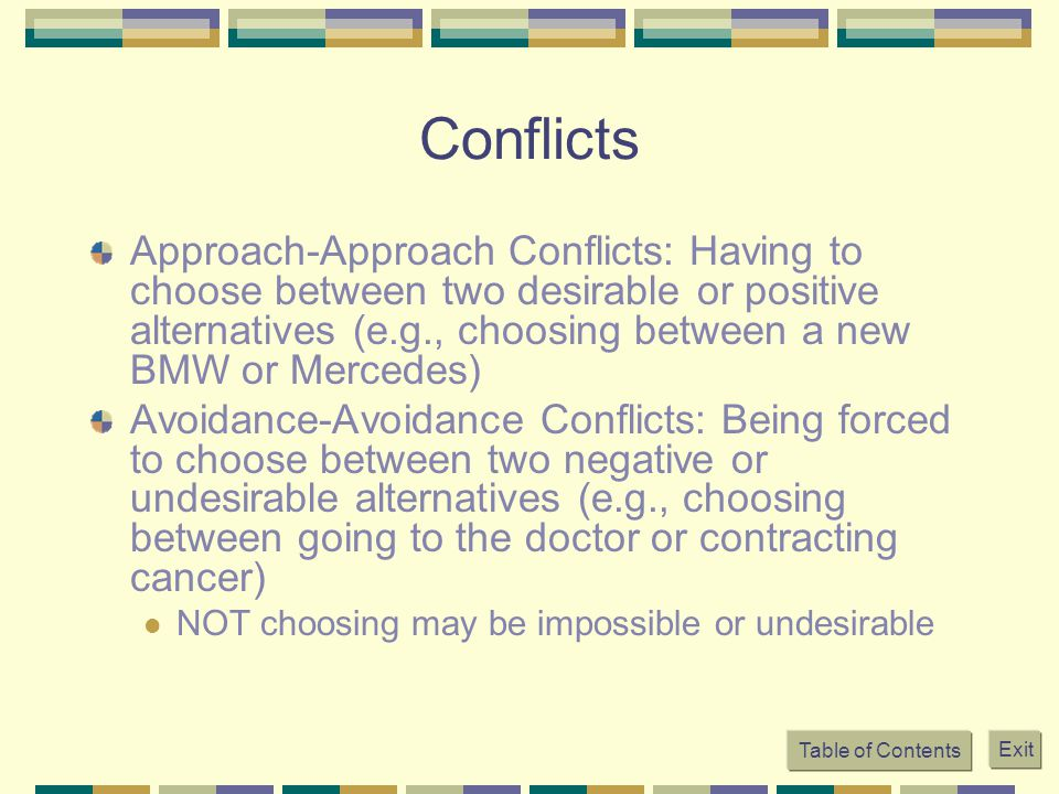 Table of Contents Exit Conflicts Approach-Approach Conflicts: Having to choose between two desirable or positive alternatives (e.g., choosing between