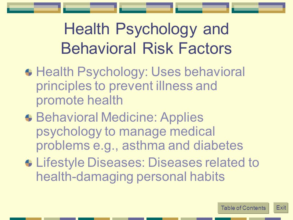 Table of Contents Exit Health Psychology and Behavioral Risk Factors Health Psychology: Uses behavioral principles to prevent illness and promote heal