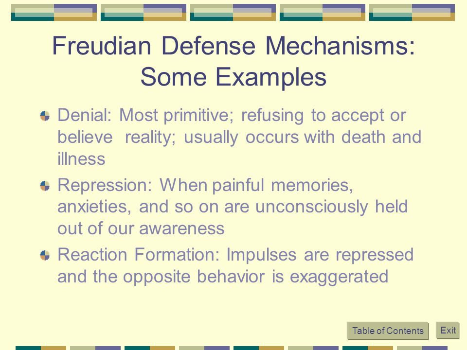 Table of Contents Exit Freudian Defense Mechanisms: Some Examples Denial: Most primitive; refusing to accept or believe reality; usually occurs with d